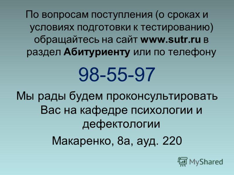 По вопросам поступления (о сроках и условиях подготовки к тестированию) обращайтесь на сайт www.sutr.ru в раздел Абитуриенту или по телефону 98-55-97 Мы рады будем проконсультировать Вас на кафедре психологии и дефектологии Макаренко, 8а, ауд. 220