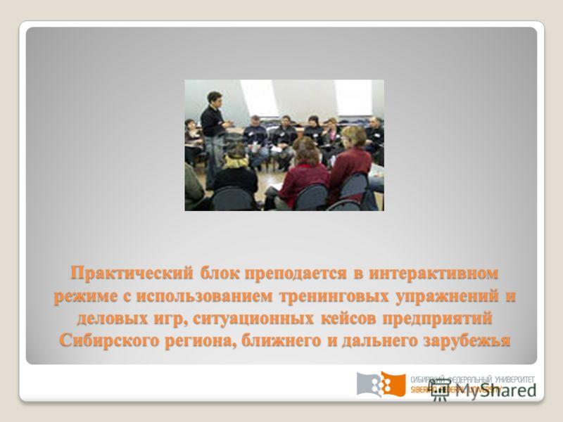 Практический блок преподается в интерактивном режиме с использованием тренинговых упражнений и деловых игр, ситуационных кейсов предприятий Сибирского региона, ближнего и дальнего зарубежья