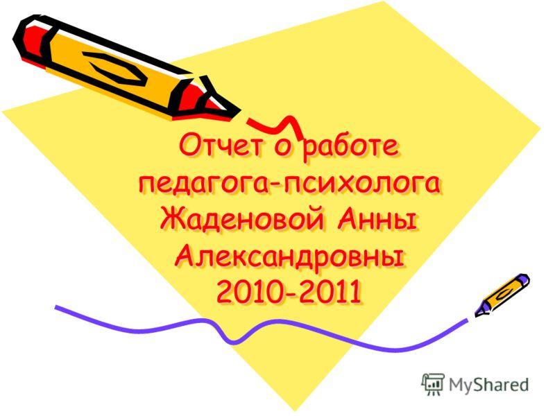 Отчет о работе педагога-психолога Жаденовой Анны Александровны 2010-2011