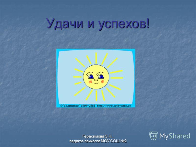 Удачи и успехов! Герасимова С.Н., педагог-психолог МОУ СОШ 2