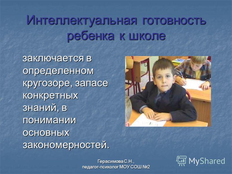 Интеллектуальная готовность ребенка к школе заключается в определенном кругозоре, запасе конкретных знаний, в понимании основных закономерностей. заключается в определенном кругозоре, запасе конкретных знаний, в понимании основных закономерностей. Ге