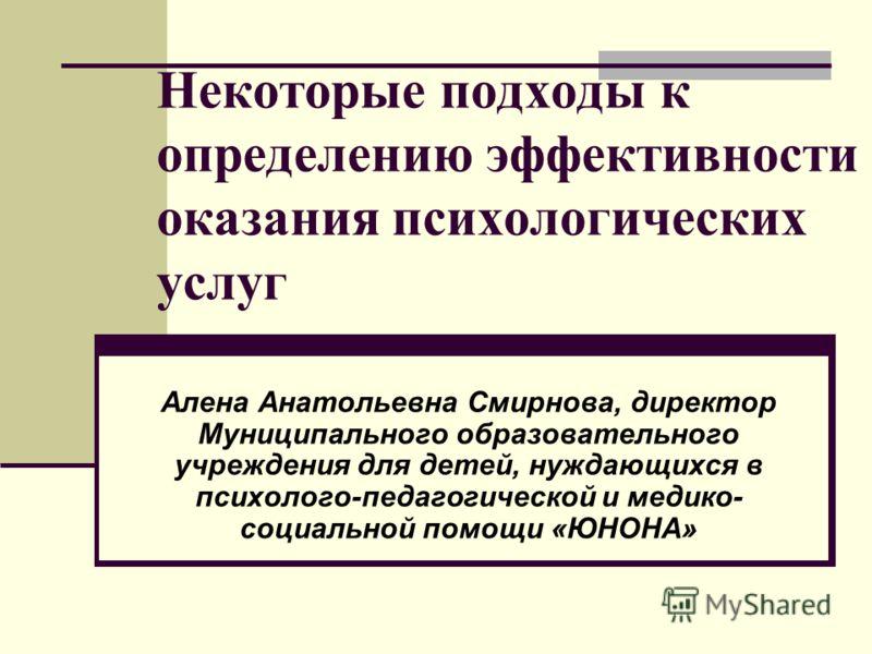 Некоторые подходы к определению эффективности оказания психологических услуг Алена Анатольевна Смирнова, директор Муниципального образовательного учреждения для детей, нуждающихся в психолого-педагогической и медико- социальной помощи «ЮНОНА»