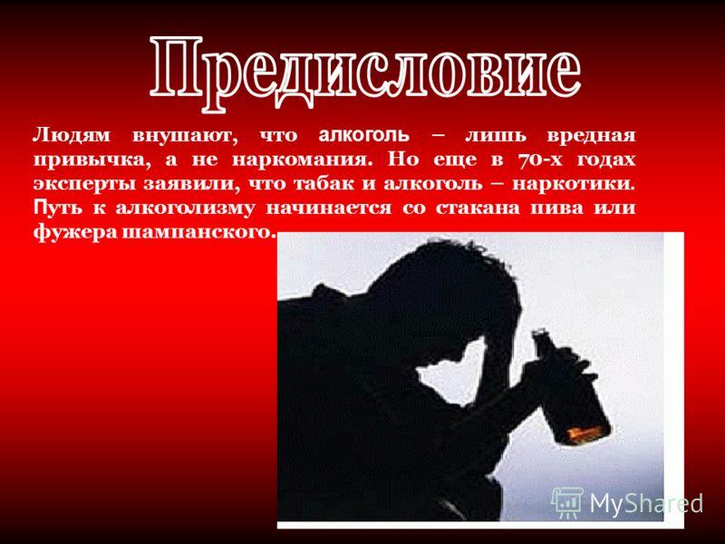 Людям внушают, что алкоголь – лишь вредная привычка, а не наркомания. Но еще в 70-х годах эксперты заявили, что табак и алкоголь – наркотики. П уть к алкоголизму начинается со стакана пива или фужера шампанского.
