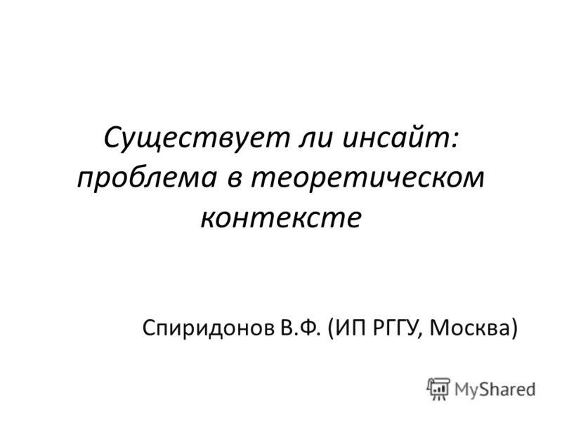 Существует ли инсайт: проблема в теоретическом контексте Спиридонов В.Ф. (ИП РГГУ, Москва)