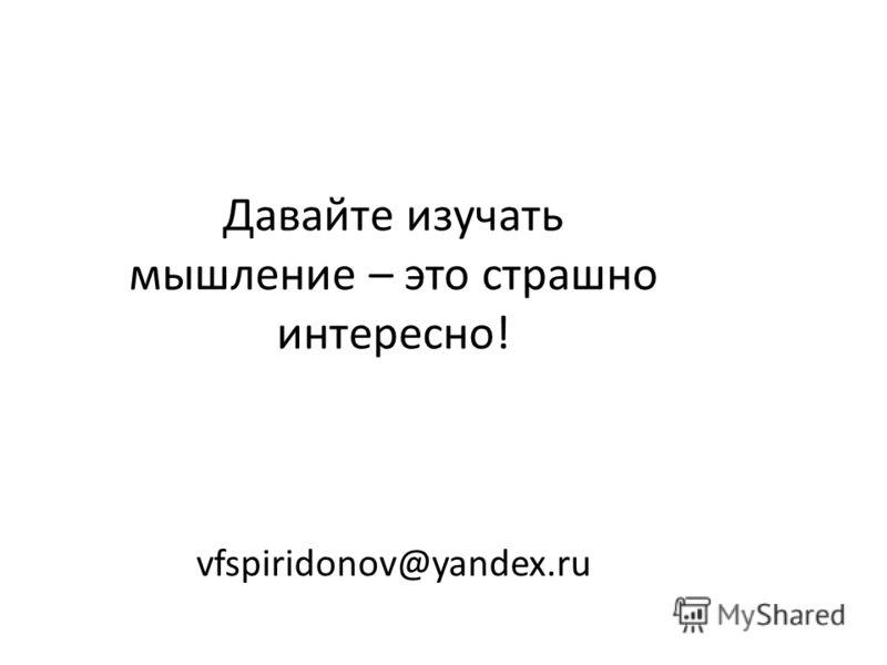 Давайте изучать мышление – это страшно интересно! vfspiridonov@yandex.ru