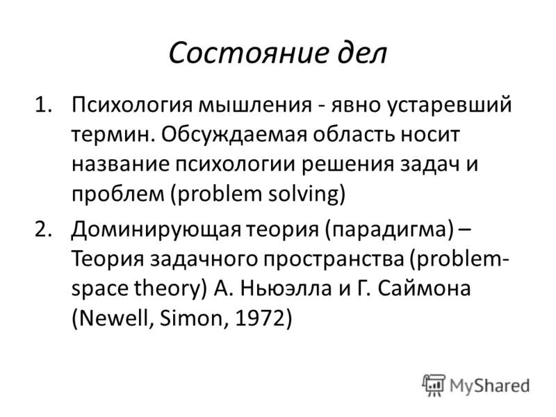 Состояние дел 1.Психология мышления - явно устаревший термин. Обсуждаемая область носит название психологии решения задач и проблем (problem solving) 2.Доминирующая теория (парадигма) – Теория задачного пространства (problem- space theory) А. Ньюэлла
