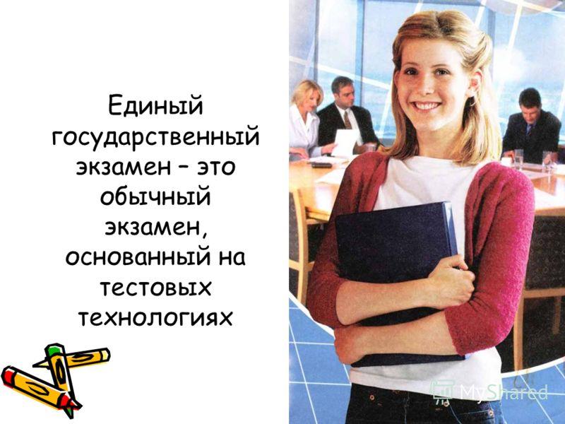 Единый государственный экзамен – это обычный экзамен, основанный на тестовых технологиях