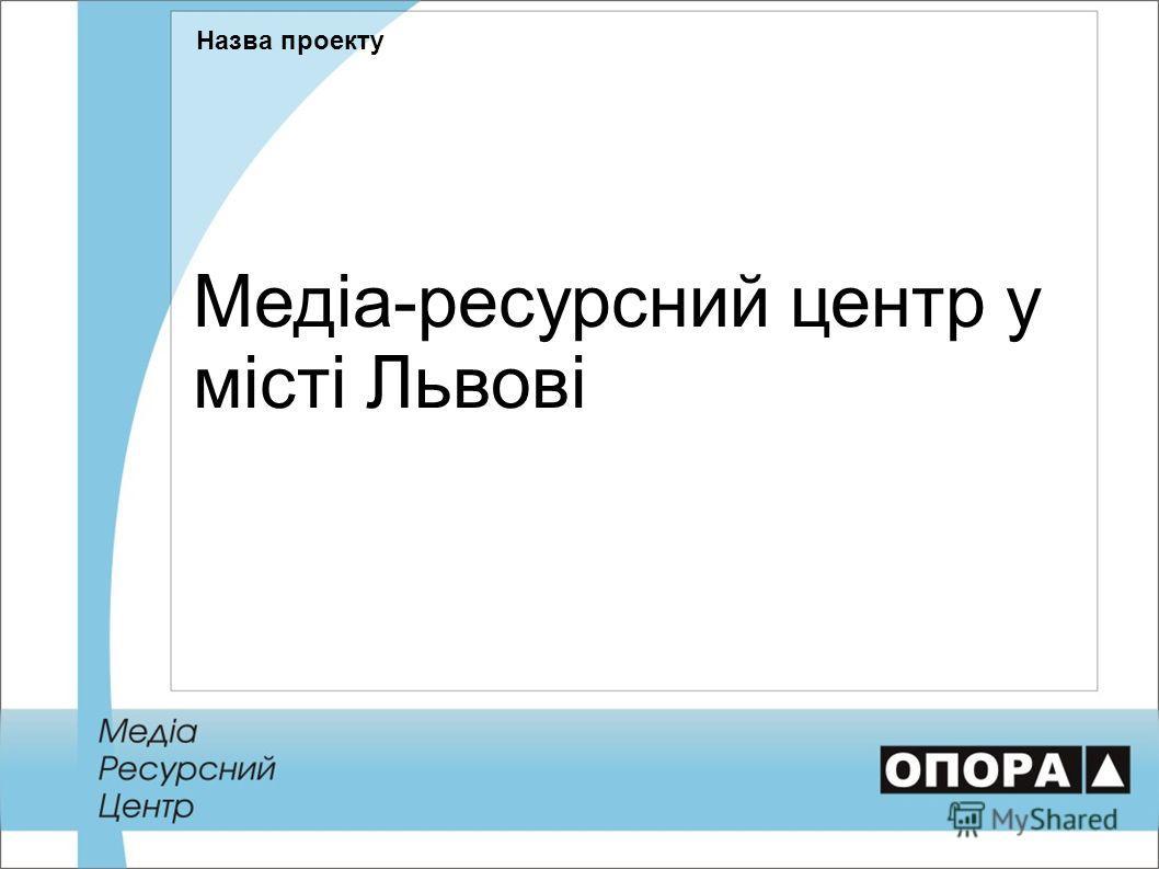 Медіа-ресурсний центр у місті Львові Назва проекту