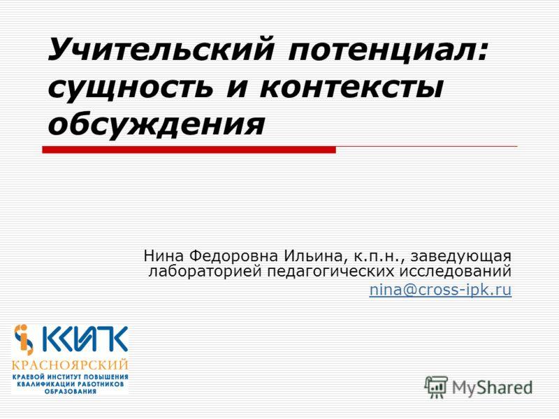 Учительский потенциал: сущность и контексты обсуждения Нина Федоровна Ильина, к.п.н., заведующая лабораторией педагогических исследований nina@cross-ipk.ru