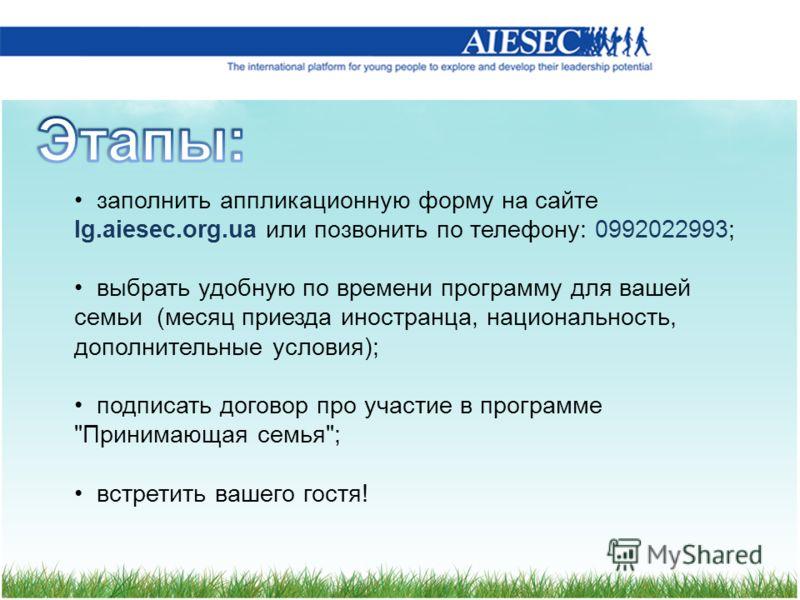 заполнить аппликационную форму на сайте lg.aiesec.org.ua или позвонить по телефону: 0992022993; выбрать удобную по времени программу для вашей семьи (месяц приезда иностранца, национальность, дополнительные условия); подписать договор про участие в п