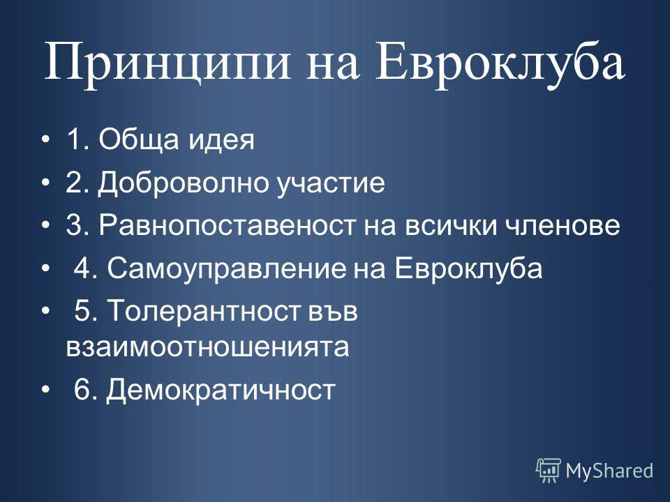 Принципи на Евроклуба 1. Обща идея 2. Доброволно участие 3. Равнопоставеност на всички членове 4. Самоуправление на Евроклуба 5. Толерантност във взаимоотношенията 6. Демократичност