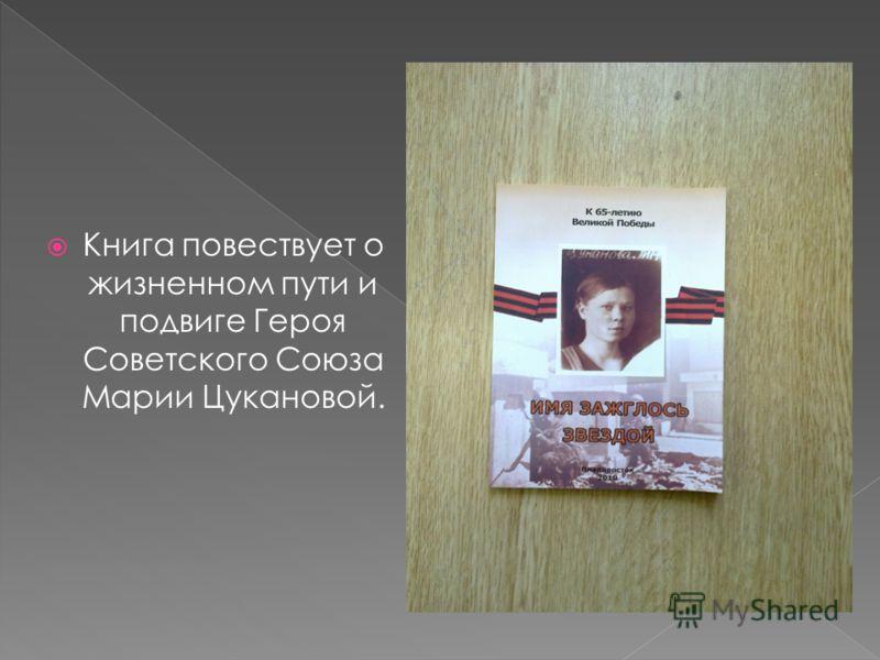 Книга повествует о жизненном пути и подвиге Героя Советского Союза Марии Цукановой.
