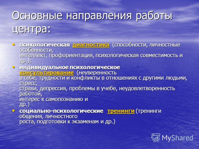 Основные направления работы центра: психологическая диагностика (способности, личностные особенности, интеллект, профориентация, психологическая совместимость и др.); психологическая диагностика (способности, личностные особенности, интеллект, профор