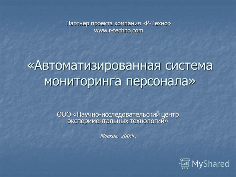 «Автоматизированная система мониторинга персонала» ООО «Научно-исследовательский центр экспериментальных технологий» Москва. 2009г. Партнер проекта компания «Р-Техно» www.r-techno.com