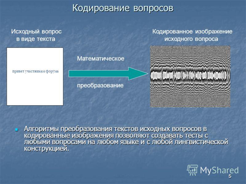5 Кодирование вопросов Кодирование вопросов Алгоритмы преобразования текстов исходных вопросов в кодированные изображения позволяют создавать тесты с любыми вопросами на любом языке и с любой лингвистической конструкцией. Алгоритмы преобразования тек