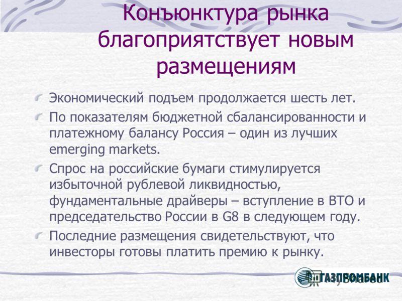 Конъюнктура рынка благоприятствует новым размещениям Экономический подъем продолжается шесть лет. По показателям бюджетной сбалансированности и платежному балансу Россия – один из лучших emerging markets. Спрос на российские бумаги стимулируется избы
