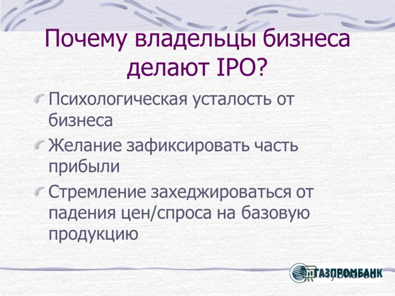 Почему владельцы бизнеса делают IPO? Психологическая усталость от бизнеса Желание зафиксировать часть прибыли Стремление захеджироваться от падения цен/спроса на базовую продукцию