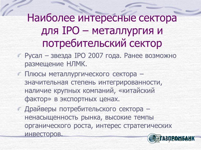 Наиболее интересные сектора для IPO – металлургия и потребительский сектор Русал – звезда IPO 2007 года. Ранее возможно размещение НЛМК. Плюсы металлургического сектора – значительная степень интегрированности, наличие крупных компаний, «китайский фа