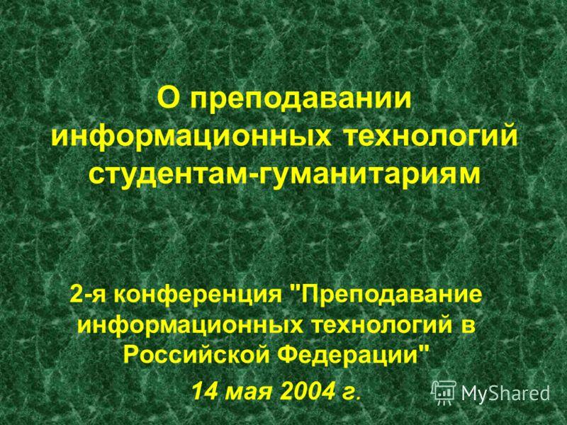О преподавании информационных технологий студентам-гуманитариям 2-я конференция Преподавание информационных технологий в Российской Федерации 14 мая 2004 г.