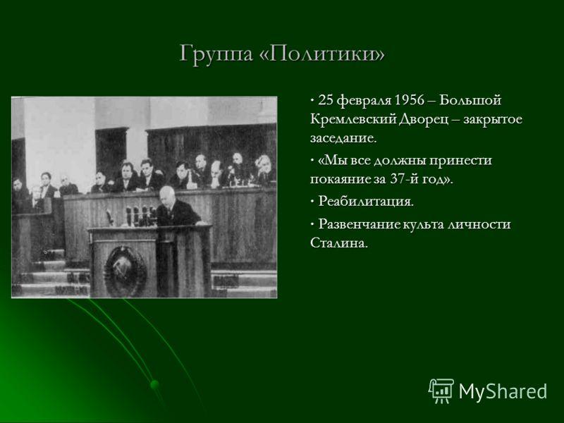 Группа «Политики» 25 февраля 1956 – Большой Кремлевский Дворец – закрытое заседание. 25 февраля 1956 – Большой Кремлевский Дворец – закрытое заседание. «Мы все должны принести покаяние за 37-й год». «Мы все должны принести покаяние за 37-й год». Реаб