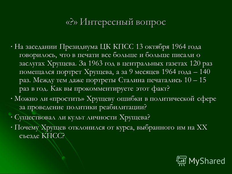 «?» Интересный вопрос На заседании Президиума ЦК КПСС 13 октября 1964 года говорилось, что в печати все больше и больше писали о заслугах Хрущева. За 1963 год в центральных газетах 120 раз помещался портрет Хрущева, а за 9 месяцев 1964 года – 140 раз