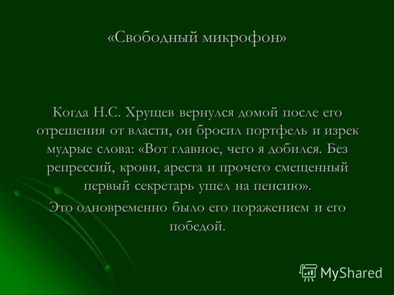 «Свободный микрофон» Когда Н.С. Хрущев вернулся домой после его отрешения от власти, он бросил портфель и изрек мудрые слова: «Вот главное, чего я добился. Без репрессий, крови, ареста и прочего смещенный первый секретарь ушел на пенсию». Это одновре