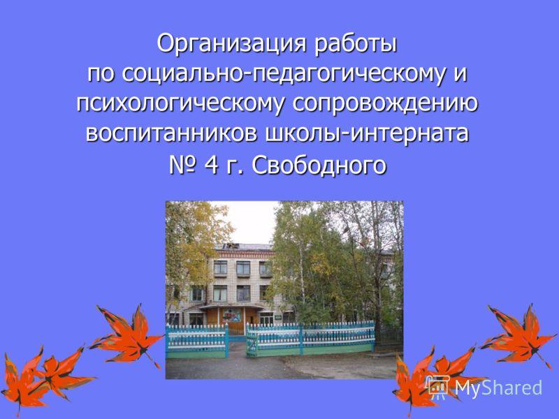 Организация работы по социально-педагогическому и психологическому сопровождению воспитанников школы-интерната 4 г. Свободного