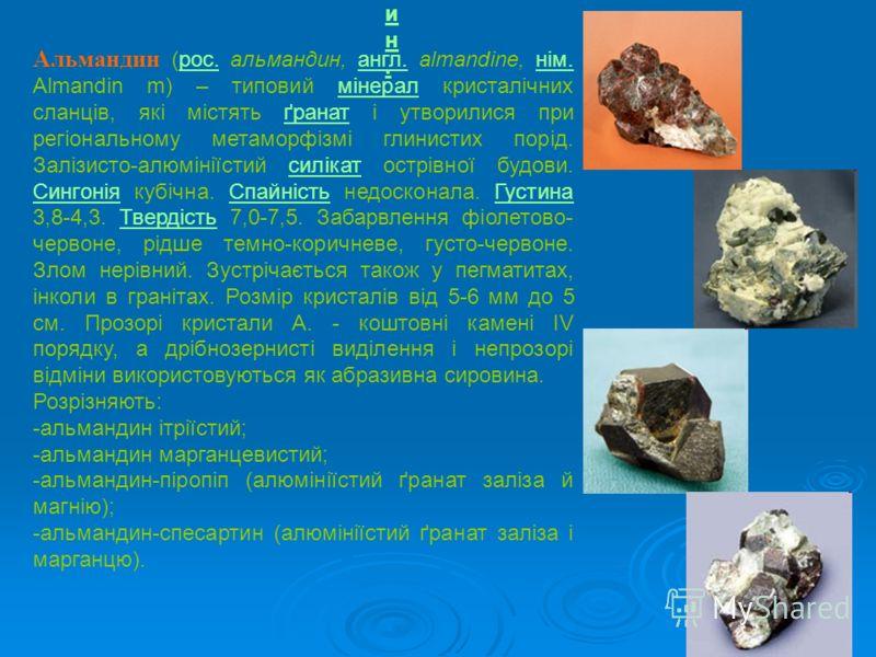 Альмандин. Альмандин. Альмандин (рос. альмандин, англ. almandine, нім. Almandin m) – типовий мінерал кристалічних сланців, які містять ґранат і утворилися при регіональному метаморфізмі глинистих порід. Залізисто-алюмініїстий силікат острівної будови