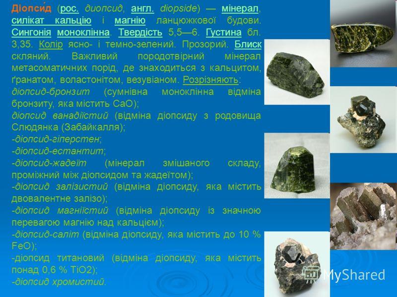 Діопси́д (рос. диопсид, англ. diopside) мінерал, силікат кальцію і магнію ланцюжкової будови. Сингонія моноклінна. Твердість 5,56. Густина бл. 3,35. Колір ясно- і темно-зелений. Прозорий. Блиск скляний. Важливий породотвірний мінерал метасоматичних п