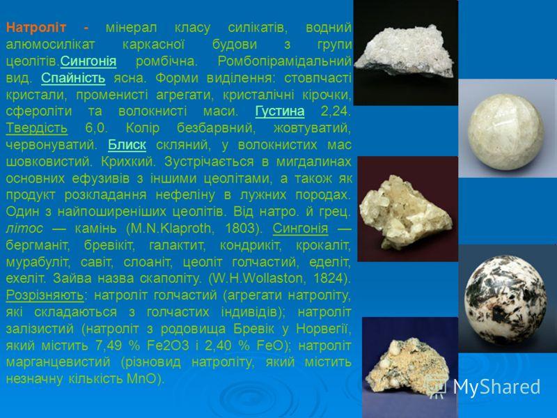 Натроліт - мінерал класу силікатів, водний алюмосилікат каркасної будови з групи цеолітів.Сингонія ромбічна. Ромбопірамідальний вид. Спайність ясна. Форми виділення: стовпчасті кристали, променисті агрегати, кристалічні кірочки, сфероліти та волокнис