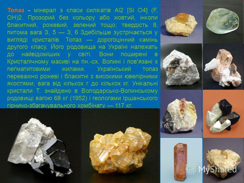 Топаз - мінерал з класи силікатів Al2 [Si O4] (F, ОН)2. Прозорий без кольору або жовтий, інколи блакитний, рожевий, зелений тощо; твердість 8, питома вага З, 5 3, 6 Здебільше зустрічається у вигляді кристалів. Топаз дорогоцінний камінь другого класу.