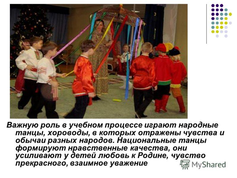 Важную роль в учебном процессе играют народные танцы, хороводы, в которых отражены чувства и обычаи разных народов. Национальные танцы формируют нравственные качества, они усиливают у детей любовь к Родине, чувство прекрасного, взаимное уважение