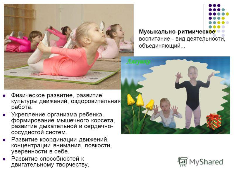 Физическое развитие, развитие культуры движений, оздоровительная работа. Укрепление организма ребенка, формирование мышечного корсета, развитие дыхательной и сердечно- сосудистой систем. Развитие координации движений, концентрации внимания, ловкости,