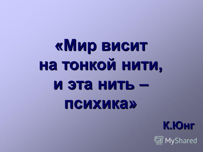 7 «Мир висит на тонкой нити, и эта нить – психика» К.Юнг «Мир висит на тонкой нити, и эта нить – психика» К.Юнг