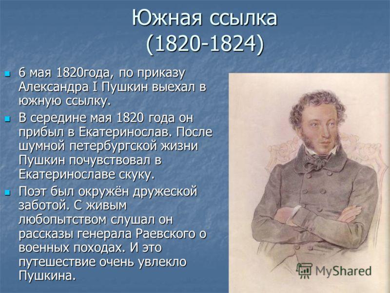Южная ссылка (1820-1824) 6 мая 1820года, по приказу Александра I Пушкин выехал в южную ссылку. 6 мая 1820года, по приказу Александра I Пушкин выехал в южную ссылку. В середине мая 1820 года он прибыл в Екатеринослав. После шумной петербургской жизни