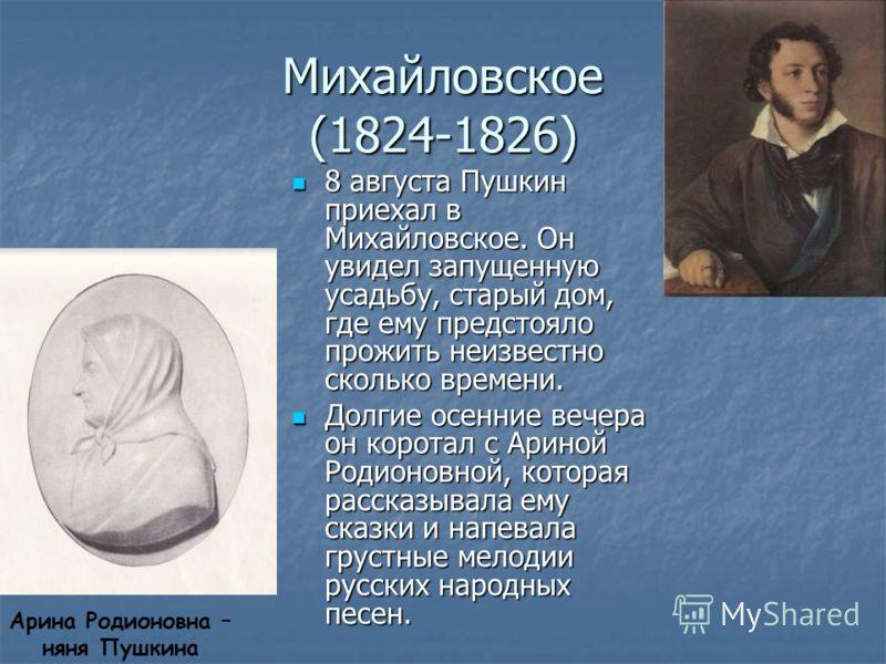 Михайловское (1824-1826) 8 августа Пушкин приехал в Михайловское. Он увидел запущенную усадьбу, старый дом, где ему предстояло прожить неизвестно сколько времени. 8 августа Пушкин приехал в Михайловское. Он увидел запущенную усадьбу, старый дом, где