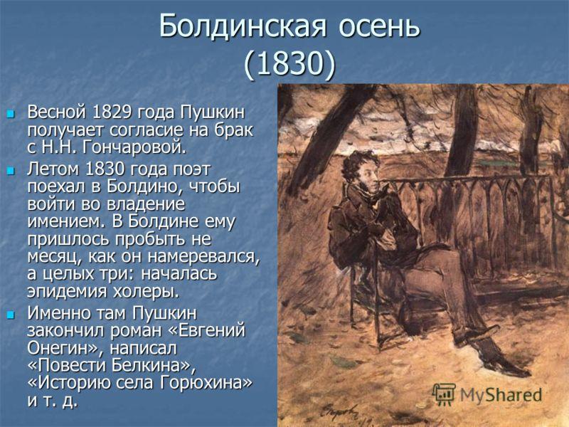 Болдинская осень (1830) Весной 1829 года Пушкин получает согласие на брак с Н.Н. Гончаровой. Весной 1829 года Пушкин получает согласие на брак с Н.Н. Гончаровой. Летом 1830 года поэт поехал в Болдино, чтобы войти во владение имением. В Болдине ему пр
