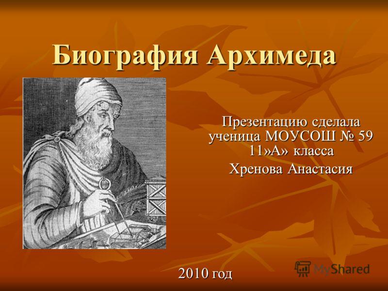 Биография Архимеда Презентацию сделала ученица МОУСОШ 59 11»А» класса Хренова Анастасия 2010 год