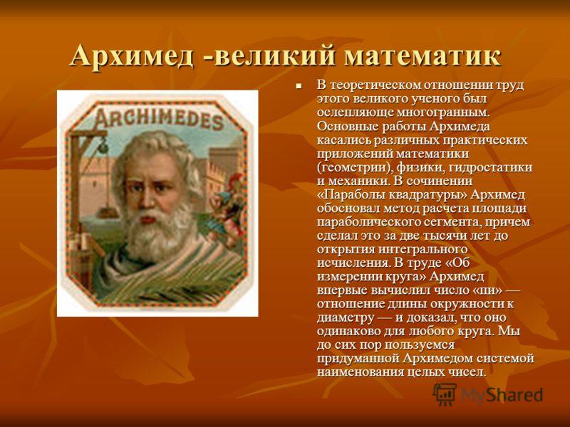 Архимед -великий математик В теоретическом отношении труд этого великого ученого был ослепляюще многогранным. Основные работы Архимеда касались различных практических приложений математики (геометрии), физики, гидростатики и механики. В сочинении «Па