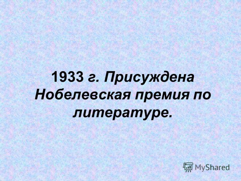 1933 г. Присуждена Нобелевская премия по литературе.