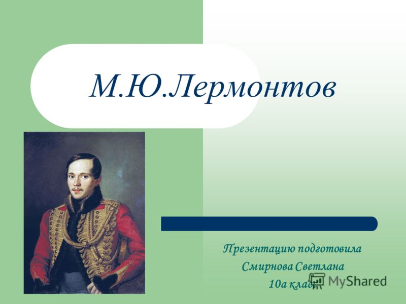 М.Ю.Лермонтов Презентацию подготовила Смирнова Светлана 10а класс