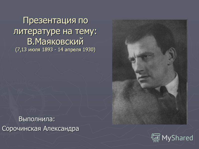Презентация по литературе на тему: В.Маяковский (7,13 июля 1893 - 14 апреля 1930) Выполнила: Выполнила: Сорочинская Александра