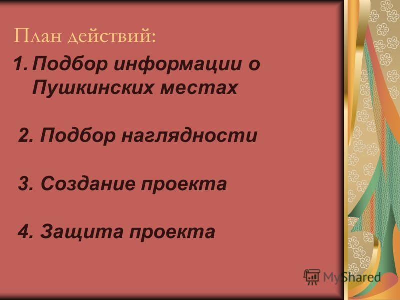 План действий: 1.Подбор информации о Пушкинских местах 2. Подбор наглядности 3. Создание проекта 4. Защита проекта