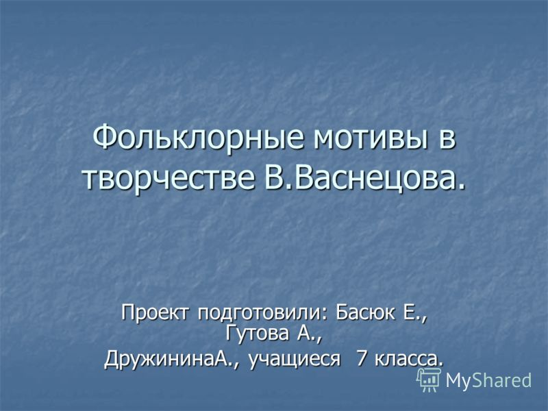 Фольклорные мотивы в творчестве В.Васнецова. Проект подготовили: Басюк Е., Гутова А., ДружининаА., учащиеся 7 класса.