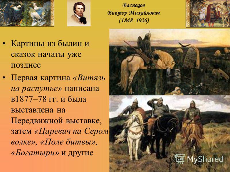 Картины из былин и сказок начаты уже позднее Первая картина «Витязь на распутье» написана в1877–78 гг. и была выставлена на Передвижной выставке, затем «Царевич на Сером волке», «Поле битвы», «Богатыри» и другие