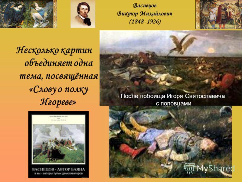 Несколько картин объединяет одна тема, посвящённая «Слову о полку Игореве» Васнецов Виктор Михайлович (1848 -1926) После побоища Игоря Святославича с половцами