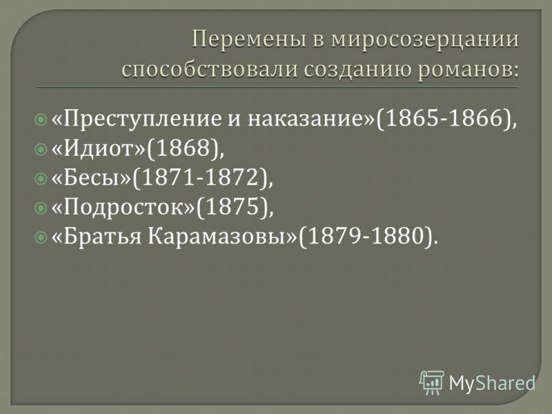 « Преступление и наказание »(1865-1866), « Идиот »(1868), « Бесы »(1871-1872), « Подросток »(1875), « Братья Карамазовы »(1879-1880).