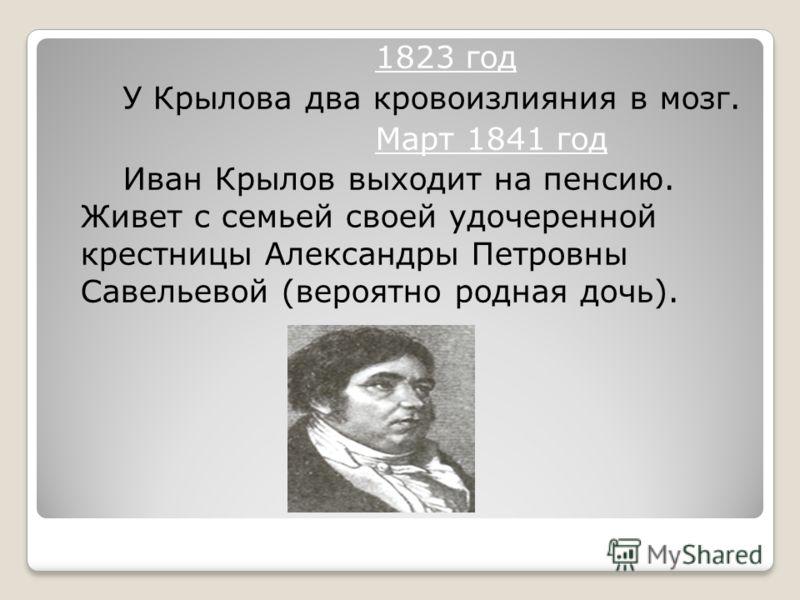 1823 год У Крылова два кровоизлияния в мозг. Март 1841 год Иван Крылов выходит на пенсию. Живет с семьей своей удочеренной крестницы Александры Петровны Савельевой (вероятно родная дочь).