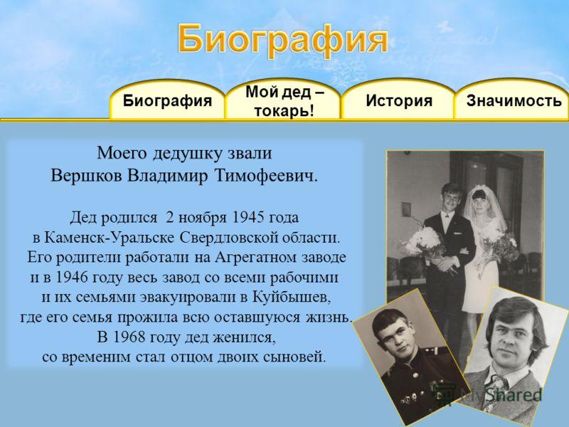 Мой дед – токарь! БиографияИстория Моего дедушку звали Вершков Владимир Тимофеевич. Дед родился 2 ноября 1945 года в Каменск-Уральске Свердловской области. Его родители работали на Агрегатном заводе и в 1946 году весь завод со всеми рабочими и их сем