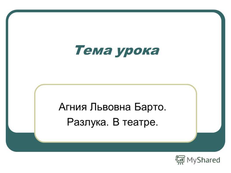 Тема урока Агния Львовна Барто. Разлука. В театре.